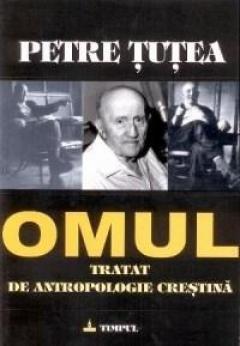 Omul - Tratat de antropologie crestina (Petre Țuțea)