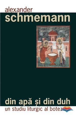 Din apa si din Duh. Un studiu liturgic al botezului (Pr. Alexander Schnenabb)